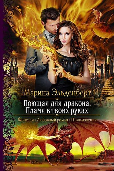 Поющая для дракона. Книга 2. Пламя в твоих руках Марина Эльденберт